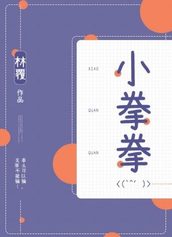 2019年5★言情推薦–《小拳拳》作者:林覆-Chinese Romance Web Novel-【短篇言情,都市言情,甜寵言情,男主是醫生,女追男,現代言情,男女主互撩】–《小拳拳》作者:林覆